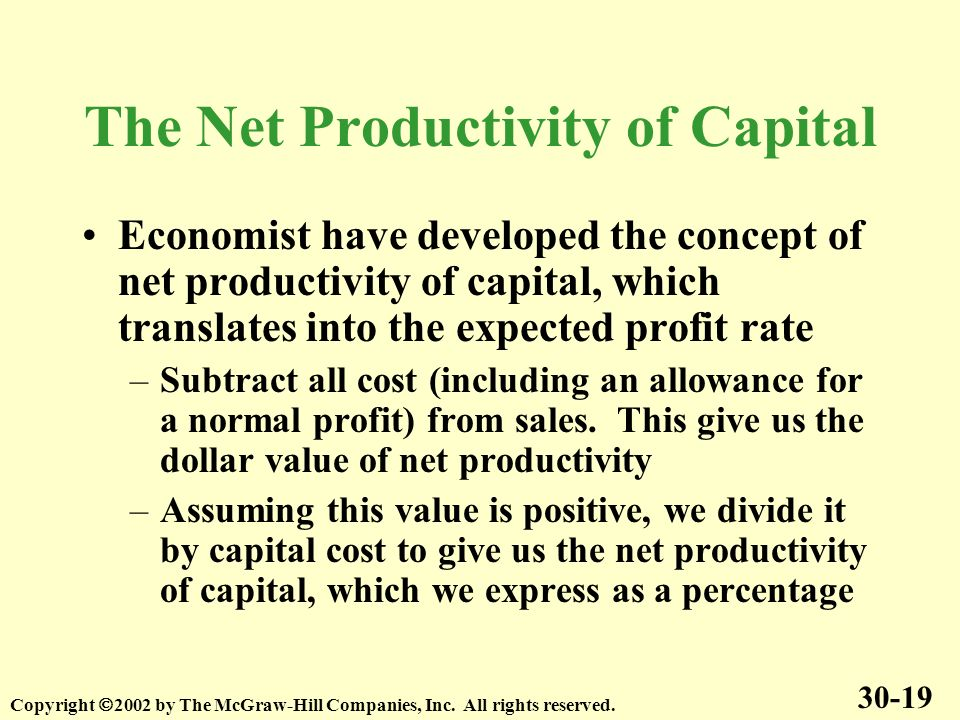 The Net Productivity of Capital Economist have developed the concept of net productivity of capital, which translates into the expected profit rate –Subtract all cost (including an allowance for a normal profit) from sales.