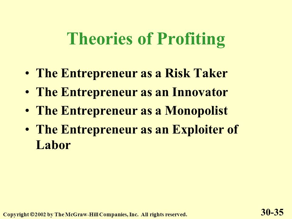 Theories of Profiting The Entrepreneur as a Risk Taker The Entrepreneur as an Innovator The Entrepreneur as a Monopolist The Entrepreneur as an Exploiter of Labor 30-35 Copyright 2002 by The McGraw-Hill Companies, Inc.