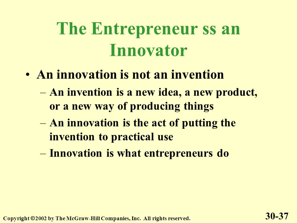 The Entrepreneur ss an Innovator An innovation is not an invention –An invention is a new idea, a new product, or a new way of producing things –An innovation is the act of putting the invention to practical use –Innovation is what entrepreneurs do 30-37 Copyright 2002 by The McGraw-Hill Companies, Inc.