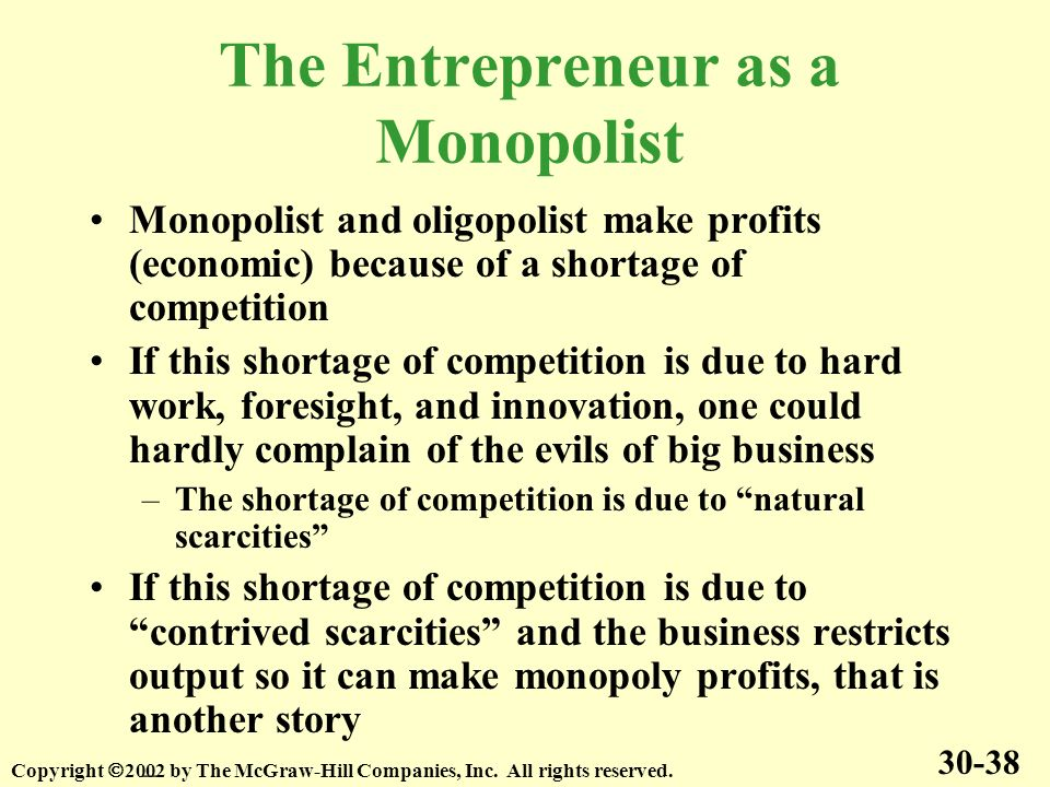 The Entrepreneur as a Monopolist Monopolist and oligopolist make profits (economic) because of a shortage of competition If this shortage of competition is due to hard work, foresight, and innovation, one could hardly complain of the evils of big business –The shortage of competition is due to natural scarcities If this shortage of competition is due to contrived scarcities and the business restricts output so it can make monopoly profits, that is another story – 30-38 Copyright 2002 by The McGraw-Hill Companies, Inc.