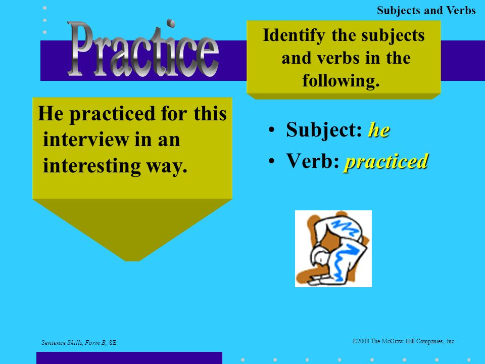 Subjects and Verbs heSubject: he practicedVerb: practiced Identify the subjects and verbs in the following.