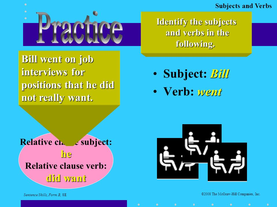 Subjects and Verbs BillSubject: Bill wentVerb: went Identify the subjects and verbs in the and verbs in thefollowing.