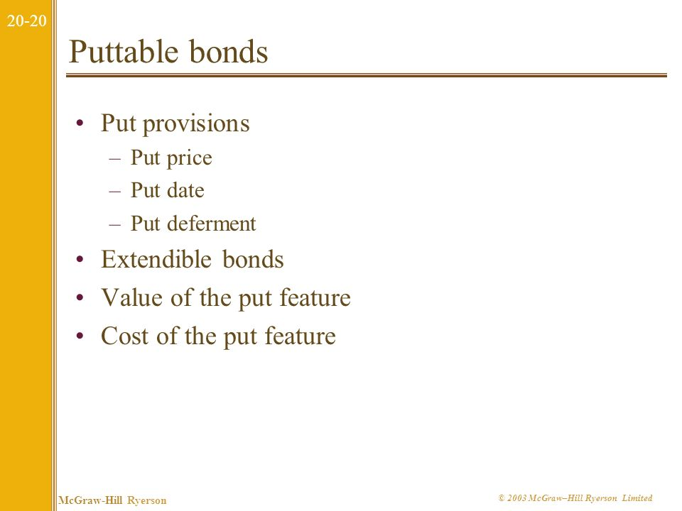 20-19 McGraw-Hill Ryerson © 2003 McGraw–Hill Ryerson Limited 20.5 Different Types of Bonds Callable Bonds Puttable Bonds Convertible Bonds Zero Coupon Bonds Floating-Rate Bonds Other Types of Bonds