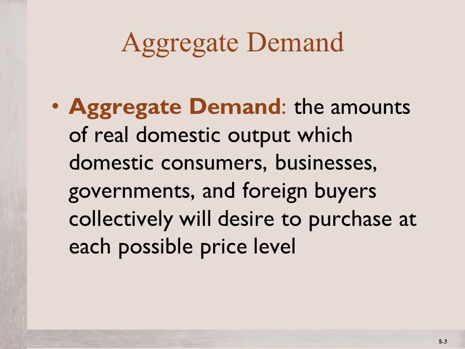 1- 3 ©2012 The McGraw-Hill Companies, All Rights ReservedMcGraw-Hill/Irwin 8-3 Aggregate Demand Aggregate Demand: the amounts of real domestic output which domestic consumers, businesses, governments, and foreign buyers collectively will desire to purchase at each possible price level