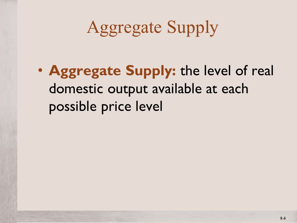 1- 6 ©2012 The McGraw-Hill Companies, All Rights ReservedMcGraw-Hill/Irwin 8-6 Aggregate Supply Aggregate Supply: the level of real domestic output available at each possible price level