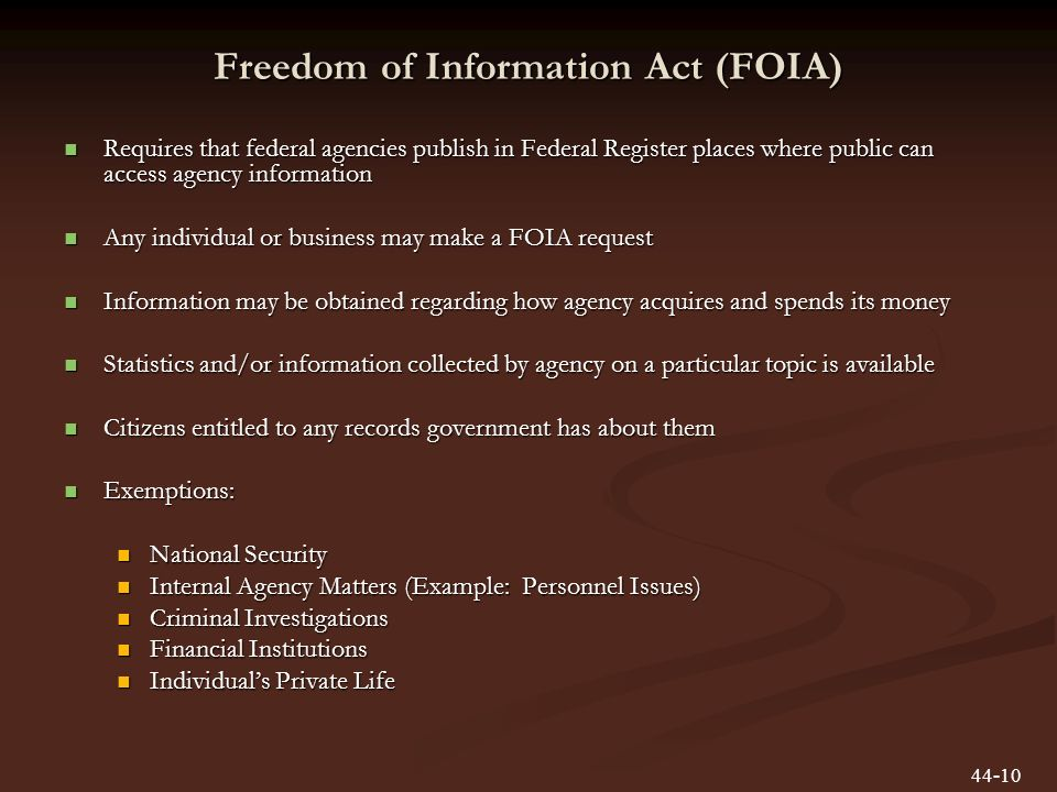 Freedom of Information Act (FOIA) Requires that federal agencies publish in Federal Register places where public can access agency information Requires that federal agencies publish in Federal Register places where public can access agency information Any individual or business may make a FOIA request Any individual or business may make a FOIA request Information may be obtained regarding how agency acquires and spends its money Information may be obtained regarding how agency acquires and spends its money Statistics and/or information collected by agency on a particular topic is available Statistics and/or information collected by agency on a particular topic is available Citizens entitled to any records government has about them Citizens entitled to any records government has about them Exemptions: Exemptions: National Security National Security Internal Agency Matters (Example: Personnel Issues) Internal Agency Matters (Example: Personnel Issues) Criminal Investigations Criminal Investigations Financial Institutions Financial Institutions Individuals Private Life Individuals Private Life 44-10