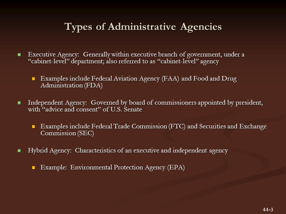 Types of Administrative Agencies Executive Agency: Generally within executive branch of government, under a cabinet-level department; also referred to as cabinet-level agency Executive Agency: Generally within executive branch of government, under a cabinet-level department; also referred to as cabinet-level agency Examples include Federal Aviation Agency (FAA) and Food and Drug Administration (FDA) Examples include Federal Aviation Agency (FAA) and Food and Drug Administration (FDA) Independent Agency: Governed by board of commissioners appointed by president, with advice and consent of U.S.
