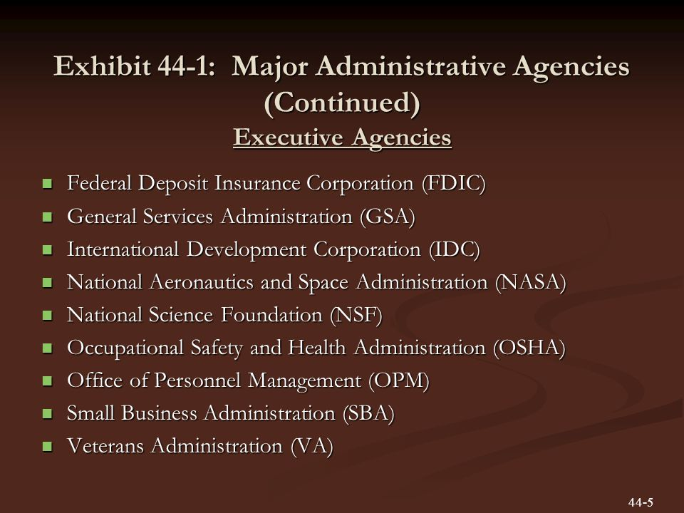 Exhibit 44-1: Major Administrative Agencies (Continued) Executive Agencies Federal Deposit Insurance Corporation (FDIC) Federal Deposit Insurance Corporation (FDIC) General Services Administration (GSA) General Services Administration (GSA) International Development Corporation (IDC) International Development Corporation (IDC) National Aeronautics and Space Administration (NASA) National Aeronautics and Space Administration (NASA) National Science Foundation (NSF) National Science Foundation (NSF) Occupational Safety and Health Administration (OSHA) Occupational Safety and Health Administration (OSHA) Office of Personnel Management (OPM) Office of Personnel Management (OPM) Small Business Administration (SBA) Small Business Administration (SBA) Veterans Administration (VA) Veterans Administration (VA) 44-5