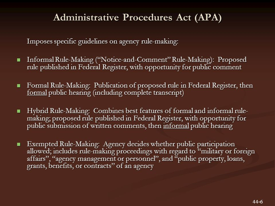 Administrative Procedures Act (APA) Imposes specific guidelines on agency rule-making: Informal Rule-Making (Notice-and-Comment Rule-Making): Proposed rule published in Federal Register, with opportunity for public comment Informal Rule-Making (Notice-and-Comment Rule-Making): Proposed rule published in Federal Register, with opportunity for public comment Formal Rule-Making: Publication of proposed rule in Federal Register, then formal public hearing (including complete transcript) Formal Rule-Making: Publication of proposed rule in Federal Register, then formal public hearing (including complete transcript) Hybrid Rule-Making: Combines best features of formal and informal rule- making; proposed rule published in Federal Register, with opportunity for public submission of written comments, then informal public hearing Hybrid Rule-Making: Combines best features of formal and informal rule- making; proposed rule published in Federal Register, with opportunity for public submission of written comments, then informal public hearing Exempted Rule-Making: Agency decides whether public participation allowed; includes rule-making proceedings with regard to military or foreign affairs, agency management or personnel, and public property, loans, grants, benefits, or contracts of an agency Exempted Rule-Making: Agency decides whether public participation allowed; includes rule-making proceedings with regard to military or foreign affairs, agency management or personnel, and public property, loans, grants, benefits, or contracts of an agency 44-6