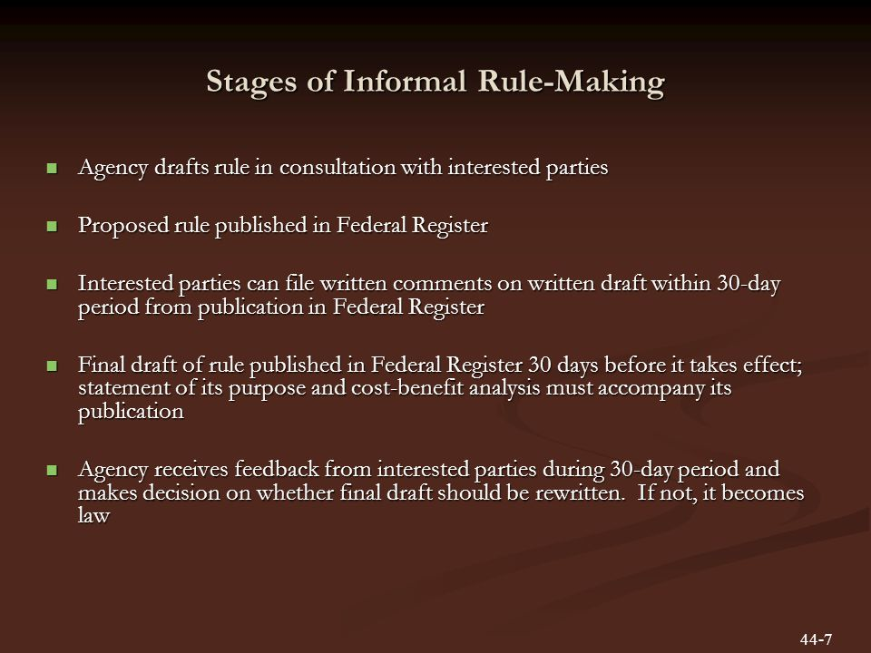 Stages of Informal Rule-Making Agency drafts rule in consultation with interested parties Agency drafts rule in consultation with interested parties Proposed rule published in Federal Register Proposed rule published in Federal Register Interested parties can file written comments on written draft within 30-day period from publication in Federal Register Interested parties can file written comments on written draft within 30-day period from publication in Federal Register Final draft of rule published in Federal Register 30 days before it takes effect; statement of its purpose and cost-benefit analysis must accompany its publication Final draft of rule published in Federal Register 30 days before it takes effect; statement of its purpose and cost-benefit analysis must accompany its publication Agency receives feedback from interested parties during 30-day period and makes decision on whether final draft should be rewritten.