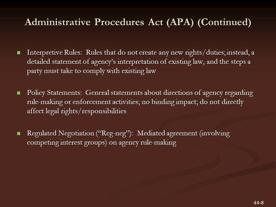 Administrative Procedures Act (APA) (Continued) Interpretive Rules: Rules that do not create any new rights/duties; instead, a detailed statement of agencys interpretation of existing law, and the steps a party must take to comply with existing law Interpretive Rules: Rules that do not create any new rights/duties; instead, a detailed statement of agencys interpretation of existing law, and the steps a party must take to comply with existing law Policy Statements: General statements about directions of agency regarding rule-making or enforcement activities; no binding impact; do not directly affect legal rights/responsibilities Policy Statements: General statements about directions of agency regarding rule-making or enforcement activities; no binding impact; do not directly affect legal rights/responsibilities Regulated Negotiation (Reg-neg): Mediated agreement (involving competing interest groups) on agency rule-making Regulated Negotiation (Reg-neg): Mediated agreement (involving competing interest groups) on agency rule-making 44-8