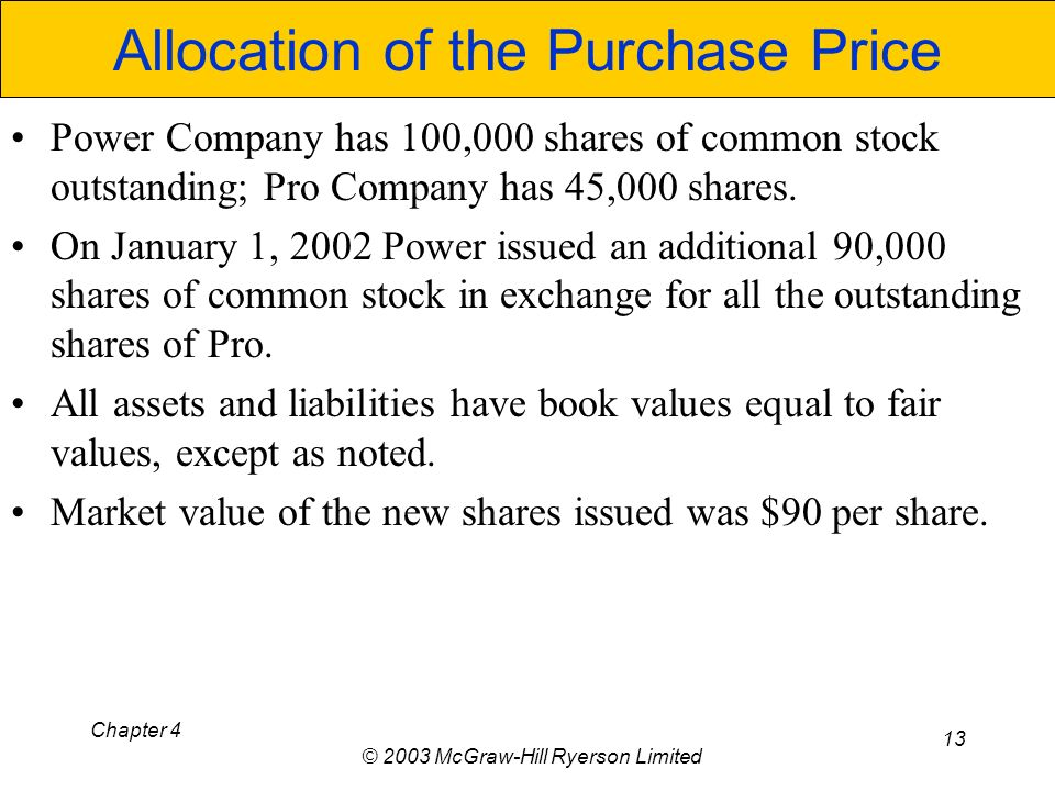 Chapter 4 © 2003 McGraw-Hill Ryerson Limited 13 Allocation of the Purchase Price Power Company has 100,000 shares of common stock outstanding; Pro Company has 45,000 shares.