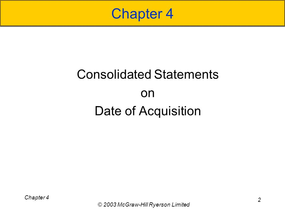 Chapter 4 © 2003 McGraw-Hill Ryerson Limited 2 Chapter 4 Consolidated Statements on Date of Acquisition