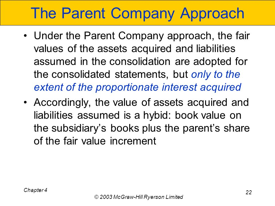 Chapter 4 © 2003 McGraw-Hill Ryerson Limited 22 The Parent Company Approach Under the Parent Company approach, the fair values of the assets acquired and liabilities assumed in the consolidation are adopted for the consolidated statements, but only to the extent of the proportionate interest acquired Accordingly, the value of assets acquired and liabilities assumed is a hybid: book value on the subsidiarys books plus the parents share of the fair value increment