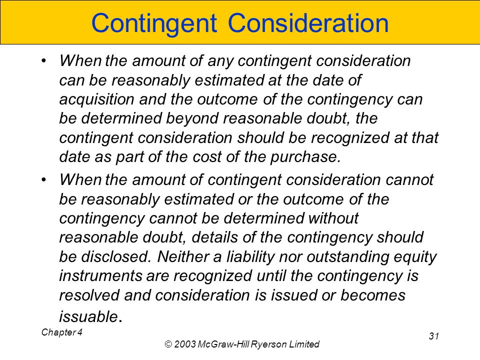Chapter 4 © 2003 McGraw-Hill Ryerson Limited 31 Contingent Consideration When the amount of any contingent consideration can be reasonably estimated at the date of acquisition and the outcome of the contingency can be determined beyond reasonable doubt, the contingent consideration should be recognized at that date as part of the cost of the purchase.