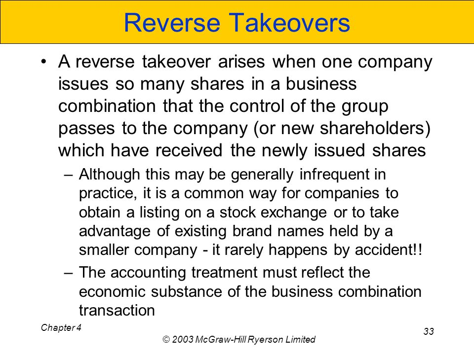 Chapter 4 © 2003 McGraw-Hill Ryerson Limited 33 Reverse Takeovers A reverse takeover arises when one company issues so many shares in a business combination that the control of the group passes to the company (or new shareholders) which have received the newly issued shares –Although this may be generally infrequent in practice, it is a common way for companies to obtain a listing on a stock exchange or to take advantage of existing brand names held by a smaller company - it rarely happens by accident!.