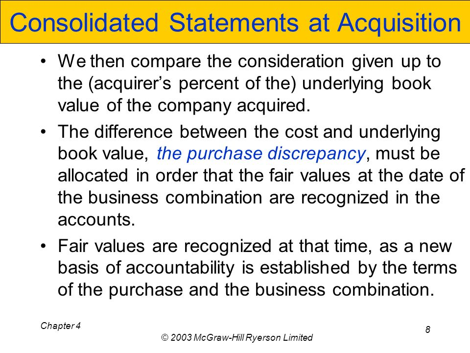 Chapter 4 © 2003 McGraw-Hill Ryerson Limited 8 Consolidated Statements at Acquisition We then compare the consideration given up to the (acquirers percent of the) underlying book value of the company acquired.
