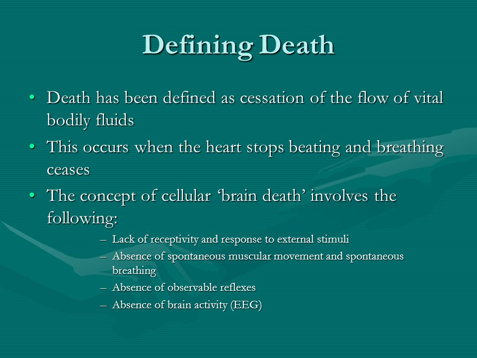Defining Death Death has been defined as cessation of the flow of vital bodily fluidsDeath has been defined as cessation of the flow of vital bodily fluids This occurs when the heart stops beating and breathing ceasesThis occurs when the heart stops beating and breathing ceases The concept of cellular brain death involves the following:The concept of cellular brain death involves the following: –Lack of receptivity and response to external stimuli –Absence of spontaneous muscular movement and spontaneous breathing –Absence of observable reflexes –Absence of brain activity (EEG)