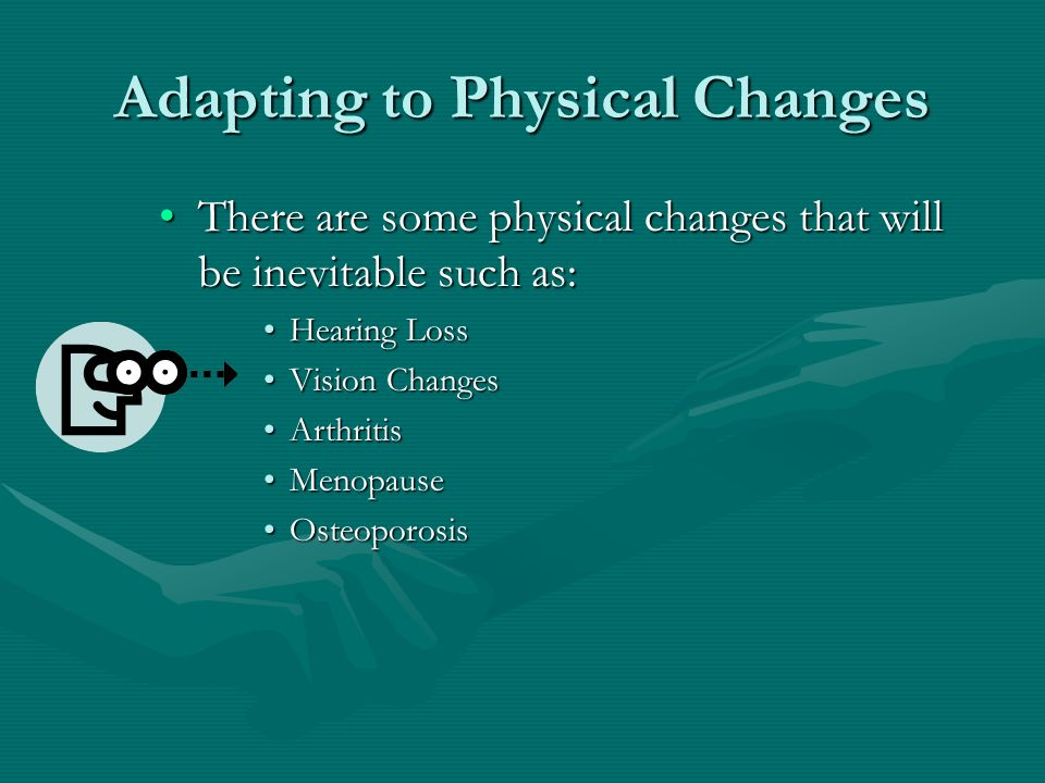 Adapting to Physical Changes There are some physical changes that will be inevitable such as:There are some physical changes that will be inevitable such as: Hearing LossHearing Loss Vision ChangesVision Changes ArthritisArthritis MenopauseMenopause OsteoporosisOsteoporosis