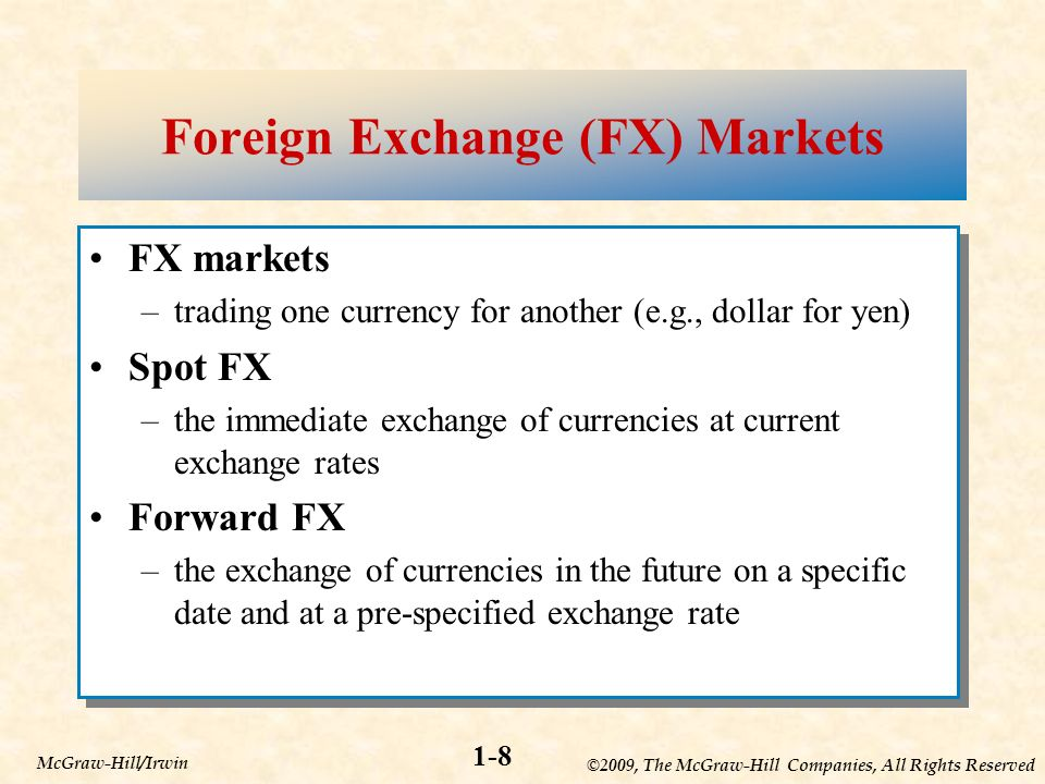 ©2009, The McGraw-Hill Companies, All Rights Reserved 1-8 McGraw-Hill/Irwin Foreign Exchange (FX) Markets FX markets –trading one currency for another (e.g., dollar for yen) Spot FX –the immediate exchange of currencies at current exchange rates Forward FX –the exchange of currencies in the future on a specific date and at a pre-specified exchange rate FX markets –trading one currency for another (e.g., dollar for yen) Spot FX –the immediate exchange of currencies at current exchange rates Forward FX –the exchange of currencies in the future on a specific date and at a pre-specified exchange rate