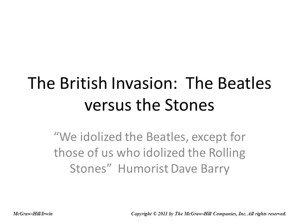 The British Invasion: The Beatles versus the Stones We idolized the Beatles, except for those of us who idolized the Rolling Stones Humorist Dave Barry McGraw-Hill/IrwinCopyright © 2011 by The McGraw-Hill Companies, Inc.