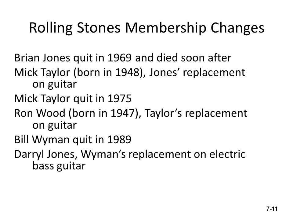 Rolling Stones Membership Changes Brian Jones quit in 1969 and died soon after Mick Taylor (born in 1948), Jones replacement on guitar Mick Taylor quit in 1975 Ron Wood (born in 1947), Taylors replacement on guitar Bill Wyman quit in 1989 Darryl Jones, Wymans replacement on electric bass guitar 7-11