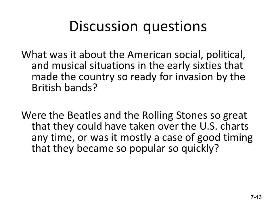Discussion questions What was it about the American social, political, and musical situations in the early sixties that made the country so ready for invasion by the British bands.