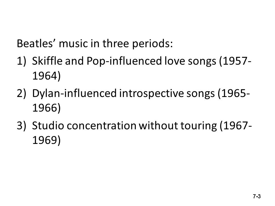 Beatles music in three periods: 1)Skiffle and Pop-influenced love songs (1957- 1964) 2)Dylan-influenced introspective songs (1965- 1966) 3)Studio concentration without touring (1967- 1969) 7-3