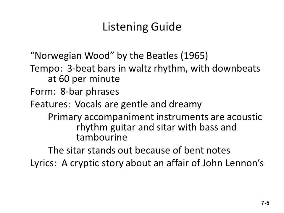 Listening Guide Norwegian Wood by the Beatles (1965) Tempo: 3-beat bars in waltz rhythm, with downbeats at 60 per minute Form: 8-bar phrases Features: Vocals are gentle and dreamy Primary accompaniment instruments are acoustic rhythm guitar and sitar with bass and tambourine The sitar stands out because of bent notes Lyrics: A cryptic story about an affair of John Lennons 7-5