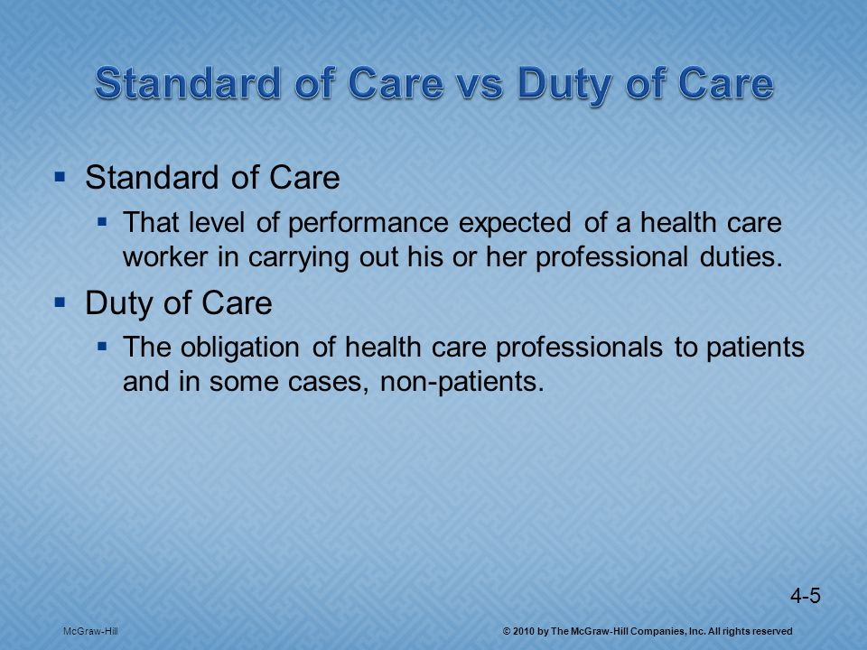 4-5 Standard of Care That level of performance expected of a health care worker in carrying out his or her professional duties.
