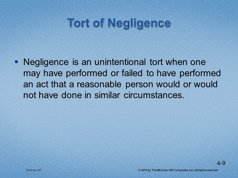 4-9 Negligence is an unintentional tort when one may have performed or failed to have performed an act that a reasonable person would or would not have done in similar circumstances.
