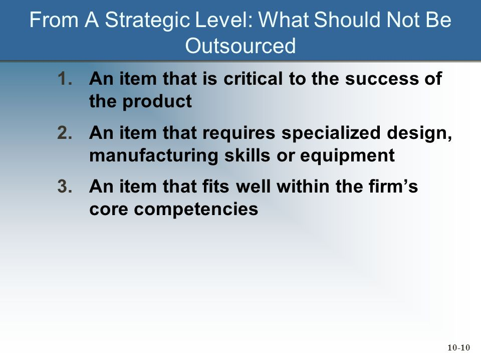 10-10 From A Strategic Level: What Should Not Be Outsourced 1.An item that is critical to the success of the product 2.An item that requires specialized design, manufacturing skills or equipment 3.An item that fits well within the firms core competencies