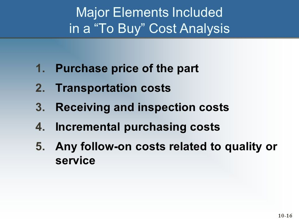 10-16 Major Elements Included in a To Buy Cost Analysis 1.Purchase price of the part 2.Transportation costs 3.Receiving and inspection costs 4.Incremental purchasing costs 5.Any follow-on costs related to quality or service