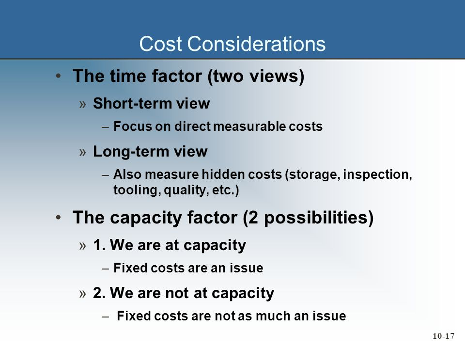 10-17 Cost Considerations The time factor (two views) »Short-term view –Focus on direct measurable costs »Long-term view –Also measure hidden costs (storage, inspection, tooling, quality, etc.) The capacity factor (2 possibilities) »1.