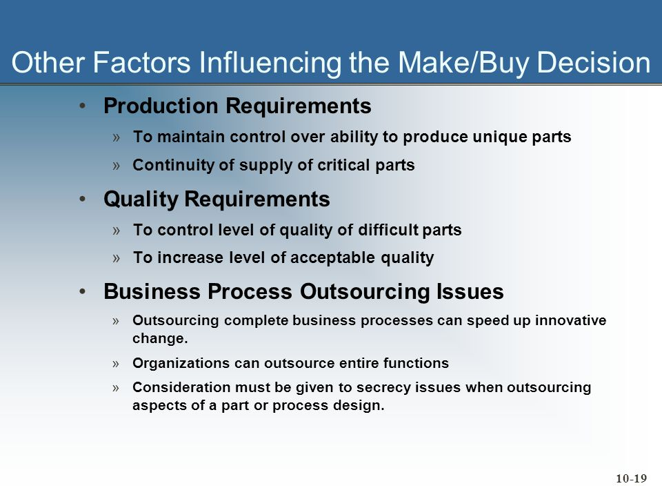 10-19 Other Factors Influencing the Make/Buy Decision Production Requirements »To maintain control over ability to produce unique parts »Continuity of supply of critical parts Quality Requirements »To control level of quality of difficult parts »To increase level of acceptable quality Business Process Outsourcing Issues »Outsourcing complete business processes can speed up innovative change.