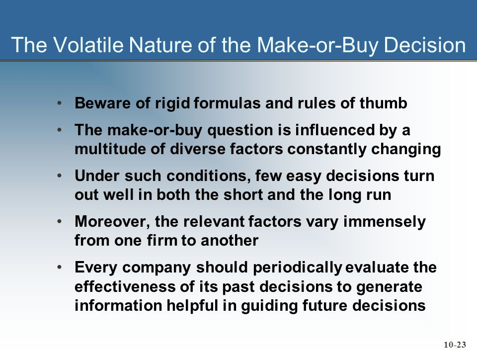 10-23 The Volatile Nature of the Make-or-Buy Decision Beware of rigid formulas and rules of thumb The make or buy question is influenced by a multitude of diverse factors constantly changing Under such conditions, few easy decisions turn out well in both the short and the long run Moreover, the relevant factors vary immensely from one firm to another Every company should periodically evaluate the effectiveness of its past decisions to generate information helpful in guiding future decisions