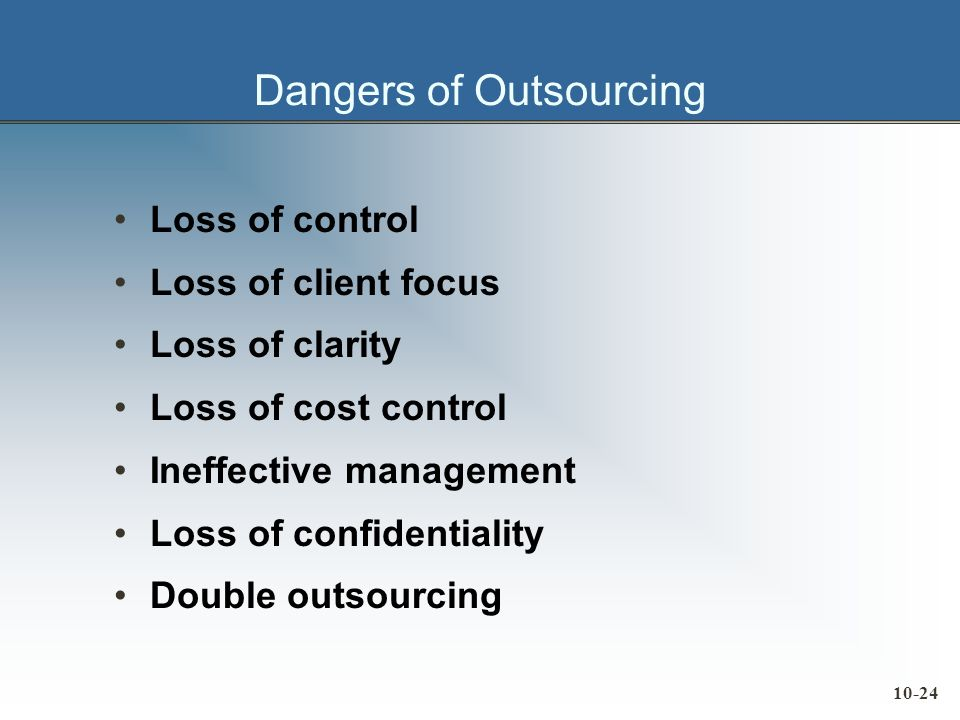 10-24 Dangers of Outsourcing Loss of control Loss of client focus Loss of clarity Loss of cost control Ineffective management Loss of confidentiality Double outsourcing