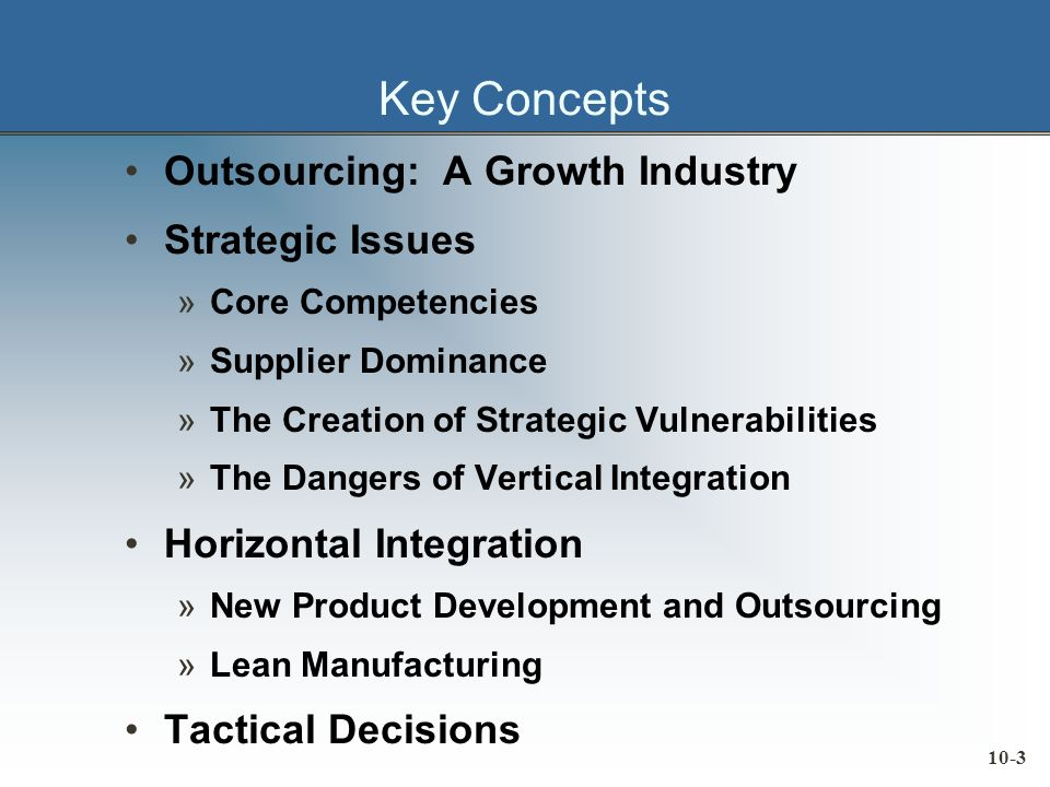 10-3 Key Concepts Outsourcing: A Growth Industry Strategic Issues »Core Competencies »Supplier Dominance »The Creation of Strategic Vulnerabilities »The Dangers of Vertical Integration Horizontal Integration »New Product Development and Outsourcing »Lean Manufacturing Tactical Decisions