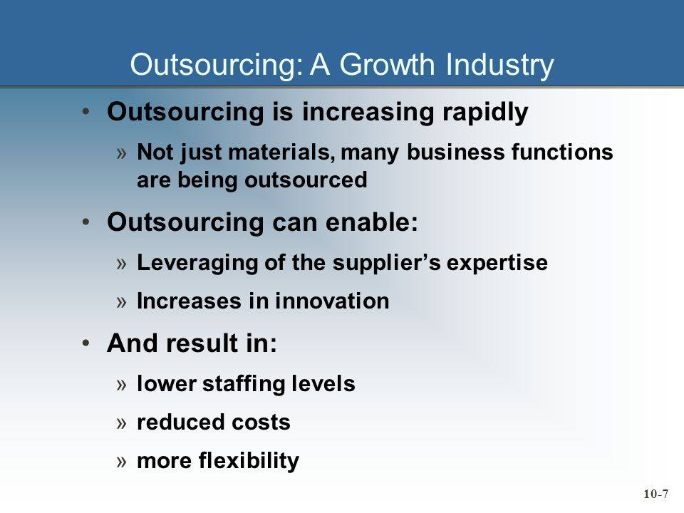 10-7 Outsourcing: A Growth Industry Outsourcing is increasing rapidly »Not just materials, many business functions are being outsourced Outsourcing can enable: »Leveraging of the suppliers expertise »Increases in innovation And result in: »lower staffing levels »reduced costs »more flexibility