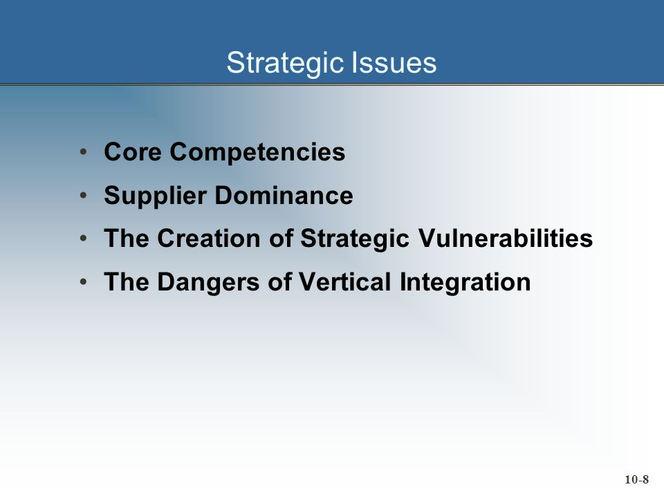 10-8 Strategic Issues Core Competencies Supplier Dominance The Creation of Strategic Vulnerabilities The Dangers of Vertical Integration