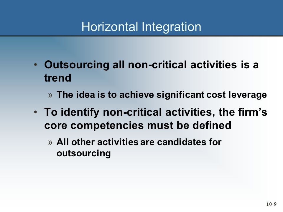 10-9 Horizontal Integration Outsourcing all non-critical activities is a trend »The idea is to achieve significant cost leverage To identify non-critical activities, the firms core competencies must be defined »All other activities are candidates for outsourcing