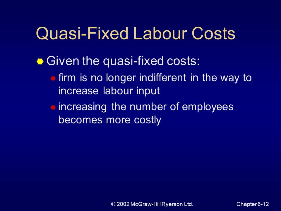 © 2002 McGraw-Hill Ryerson Ltd.Chapter 6-12 Quasi-Fixed Labour Costs Given the quasi-fixed costs: firm is no longer indifferent in the way to increase labour input increasing the number of employees becomes more costly