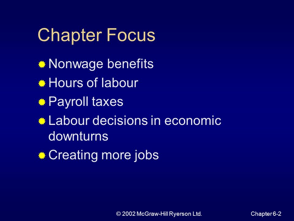 © 2002 McGraw-Hill Ryerson Ltd.Chapter 6-2 Chapter Focus Nonwage benefits Hours of labour Payroll taxes Labour decisions in economic downturns Creating more jobs