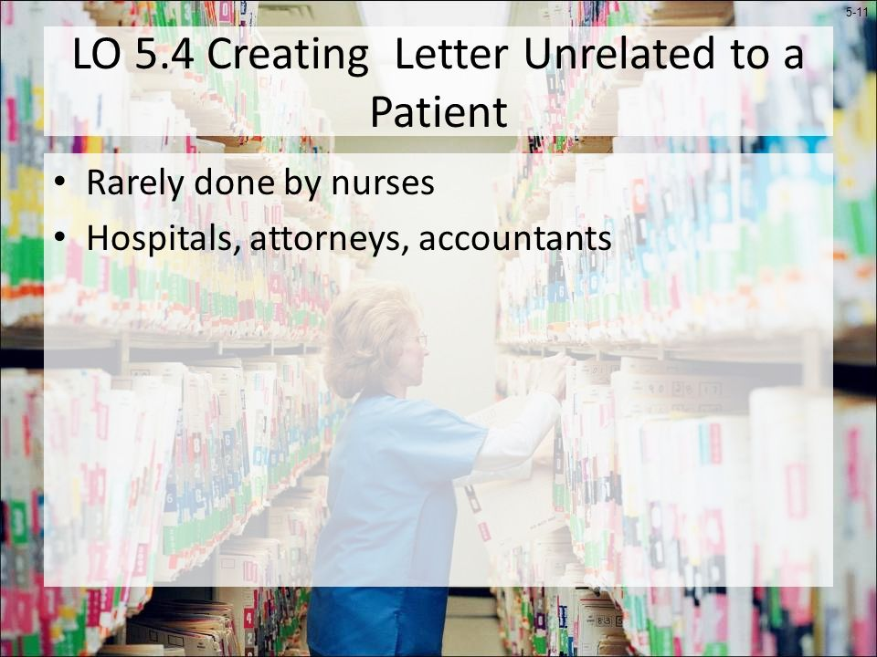 5-11 LO 5.4 Creating Letter Unrelated to a Patient Rarely done by nurses Hospitals, attorneys, accountants