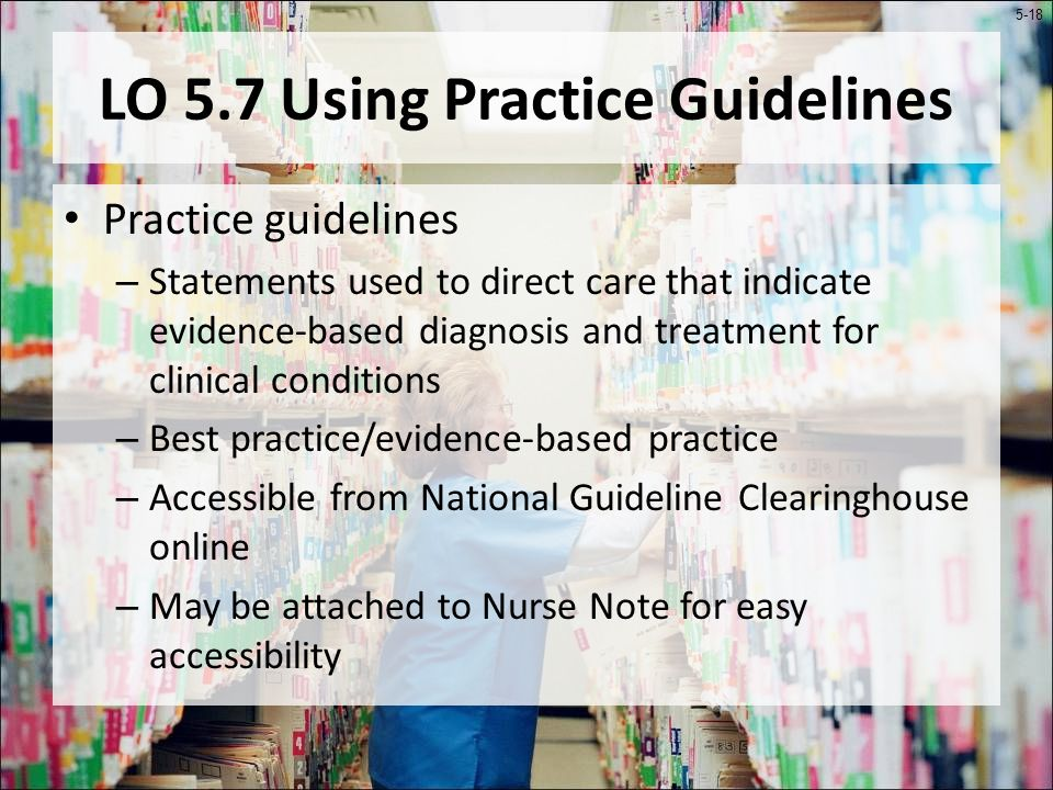 5-18 LO 5.7 Using Practice Guidelines Practice guidelines – Statements used to direct care that indicate evidence-based diagnosis and treatment for clinical conditions – Best practice/evidence-based practice – Accessible from National Guideline Clearinghouse online – May be attached to Nurse Note for easy accessibility