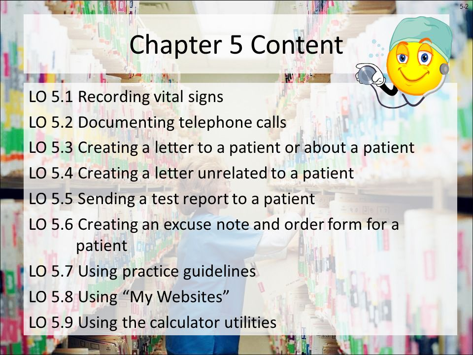 5-2 Chapter 5 Content LO 5.1 Recording vital signs LO 5.2 Documenting telephone calls LO 5.3 Creating a letter to a patient or about a patient LO 5.4 Creating a letter unrelated to a patient LO 5.5 Sending a test report to a patient LO 5.6 Creating an excuse note and order form for a patient LO 5.7 Using practice guidelines LO 5.8 Using My Websites LO 5.9 Using the calculator utilities