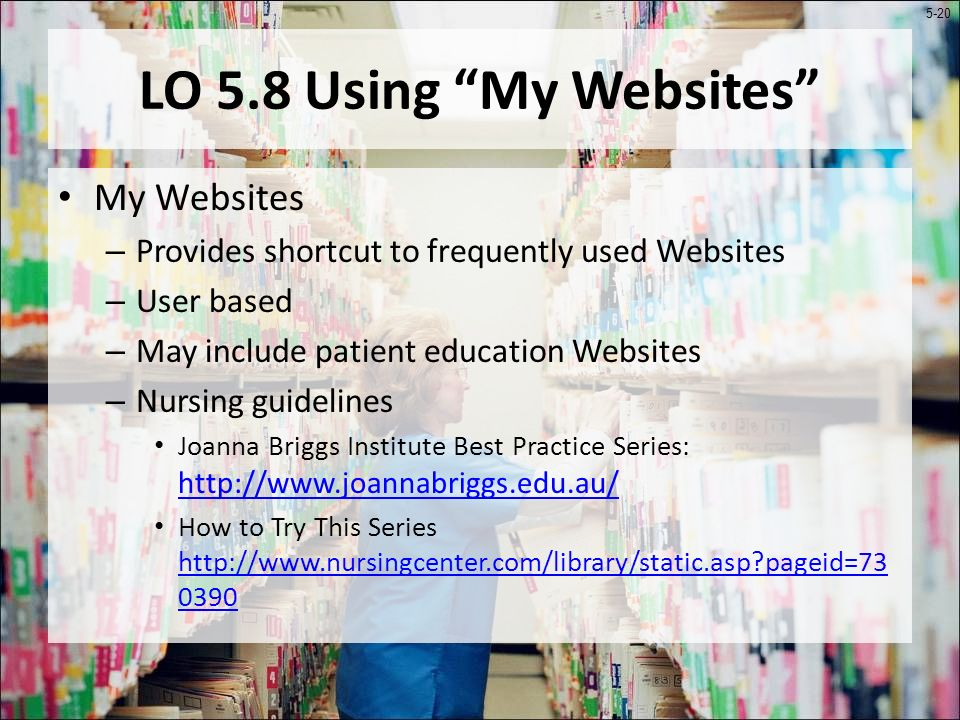 5-20 LO 5.8 Using My Websites My Websites – Provides shortcut to frequently used Websites – User based – May include patient education Websites – Nursing guidelines Joanna Briggs Institute Best Practice Series: http://www.joannabriggs.edu.au/ http://www.joannabriggs.edu.au/ How to Try This Series http://www.nursingcenter.com/library/static.asp pageid=73 0390 http://www.nursingcenter.com/library/static.asp pageid=73 0390