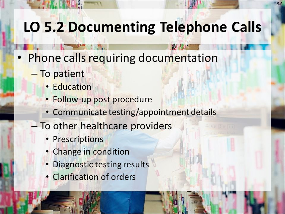 5-6 LO 5.2 Documenting Telephone Calls Phone calls requiring documentation – To patient Education Follow-up post procedure Communicate testing/appointment details – To other healthcare providers Prescriptions Change in condition Diagnostic testing results Clarification of orders