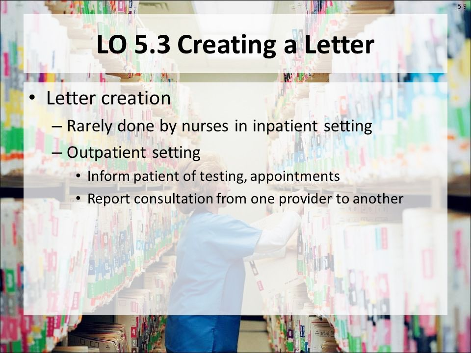 5-9 LO 5.3 Creating a Letter Letter creation – Rarely done by nurses in inpatient setting – Outpatient setting Inform patient of testing, appointments Report consultation from one provider to another