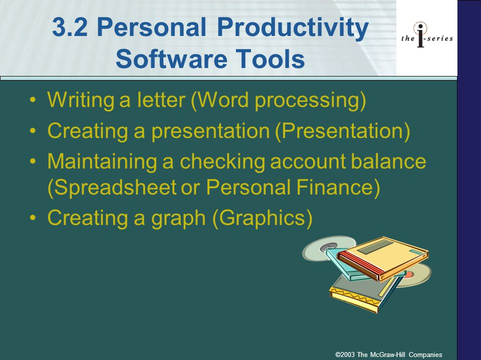 ©2003 The McGraw-Hill Companies 3.2 Personal Productivity Software Tools Writing a letter (Word processing) Creating a presentation (Presentation) Maintaining a checking account balance (Spreadsheet or Personal Finance) Creating a graph (Graphics)